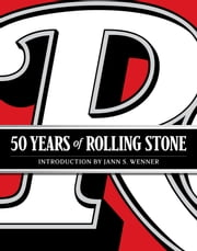 50 Years of Rolling Stone - The Music, Politics and People that Changed Our Culture ebook by Rolling Stone,Jann S. Wenner