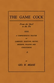 The Game Cock: From the Shell to the Pit - A Comprehensive Treatise on Gameness, Selecting, Mating, Breeding, Walking and Conditionin ebook by George W. Means