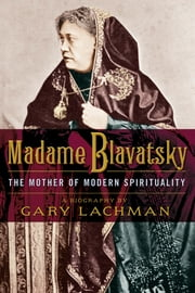 Madame Blavatsky - The Mother of Modern Spirituality ebook by Gary Lachman