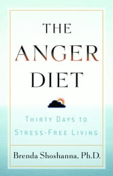 The Anger Diet: Thirty Days to Stress-Free Living - Thirty Days to Stress-Free Living ebook by Ph.D. Brenda Shoshanna