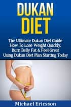Dukan Diet: The Ultimate Dukan Diet Guide - How To Lose Weight Quickly, Burn Belly Fat & Feel Great Using Dukan Diet Plan Starting Today ebook by Dr. Michael Ericsson