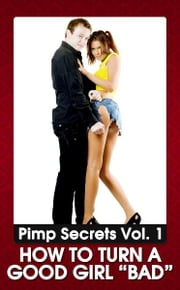 "PIMP SECRETS VOL. 1 - How to Turn a Good Girl ""BAD"" (Bring Out the Sexy, Wild, and Kinky Side of Any Woman) ebook by Johnny Snow"