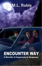 Encounter Way: A Novella of Supernatural Suspense ebook by M.L. Roble