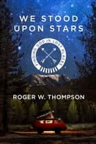 We Stood Upon Stars - Finding God in Lost Places ebook by Roger W. Thompson