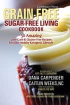 CarbSmart Grain-Free, Sugar-Free Living Cookbook - 50 Amazing Low-Carb & Gluten-Free Recipes For Your Healthy Ketogenic Lifestyle ebook by Dana Carpender, Caitlin Weeks, NC