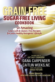 CarbSmart Grain-Free, Sugar-Free Living Cookbook - 50 Amazing Low-Carb & Gluten-Free Recipes For Your Healthy Ketogenic Lifestyle ebook by Dana Carpender,Caitlin Weeks, NC