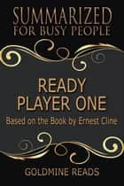 Summary: Ready Player One - Summarized for Busy People - Based on the Book by Ernest Cline ebook by Goldmine Reads