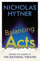 Balancing Acts - Behind the Scenes at the National Theatre ebook by Sir Nicholas Hytner