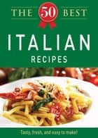 The 50 Best Italian Recipes - Tasty, fresh, and easy to make! ebook by Adams Media