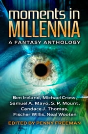 Moments in Millennia - A Fantasy Anthology ebook by Samuel A. Mayo, Ben Ireland, Michael Cross, Candace J. Thomas, Fischer Willis, Neal Wooten, S. P. Mount