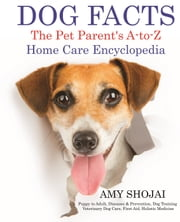 Dog Facts: The Pet Parent's A-to-Z Home Care Encyclopedia ebook by Amy Shojai