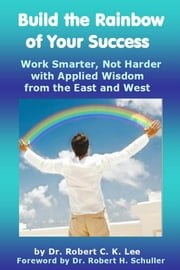 Build the Rainbow of Your Success - Work Smarter, Not Harder with Applied Wisdom from the East and West ebook by Dr. Robert C K Lee