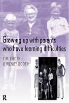 Growing up with Parents who have Learning Difficulties ebook by Tim Booth,Wendy Booth