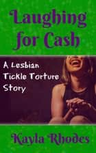 Laughing for Cash: A Lesbian Tickle Torture Story ebook by Kayla Rhodes
