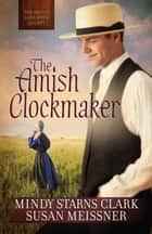 The Amish Clockmaker ebook by Mindy Starns Clark,Susan Meissner