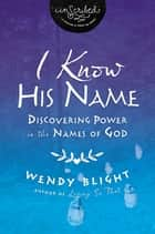 I Know His Name - Discovering Power in the Names of God ebook by Wendy Blight, InScribed