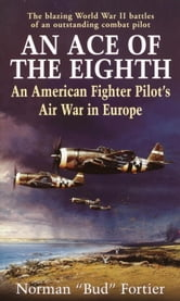 An Ace of the Eighth - An American Fighter Pilot's Air War in Europe ebook by Norman J. Fortier