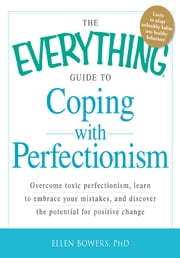 The Everything Guide to Coping with Perfectionism: Overcome Toxic Perfectionism, Learn to Embrace Your Mistakes, and Discover the Potential for Positive Change - Overcome Toxic Perfectionism, Learn to Embrace Your Mistakes, and Discover the Potential for Positive Change ebook by Ellen Bowers