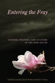 Entering the Fray - Gender, Politics, and Culture in the New South ebook by Jonathan Daniel Wells,Sheila R. Phipps