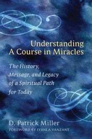 Understanding a Course in Miracles - The History, Message, and Legacy of a Spiritual Path for Today ebook by D. Patrick Miller,Iyanla Vanzant