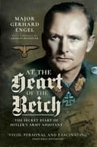 At the Heart of the Reich - The Secret Diary of Hitler's Army Adjutant ebook by