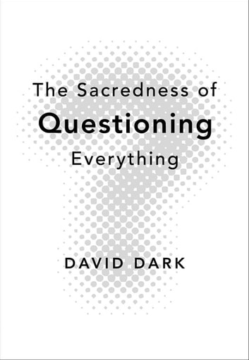 The Sacredness of Questioning Everything ebook by David Dark