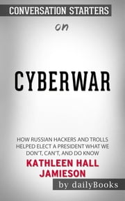 CYBERWAR:HOW+RUSSIAN+HACKERS+AND+TROLLS+HELPED+ELECT+A+PRESIDENT+WHAT+WE+DON'T,CAN'T,AND+DO+KNOW+ BY+KATHLEEN+HALL+JAMIESON+|CONVERSATION+STARTERS