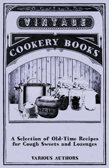 A Selection of Old-Time Recipes for Cough Sweets and Lozenges ebook by Various Authors