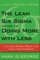The Lean Six Sigma Guide to Doing More With Less - Cut Costs, Reduce Waste, and Lower Your Overhead ebook by Mark O. George