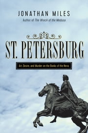 St. Petersburg: Madness, Murder, and Art on the Banks of the Neva ebook by Jonathan Miles