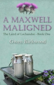 A Maxwell Maligned - Part One of the Laird of Lochandee series ebook by Gwen Kirkwood