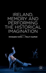 Ireland, Memory and Performing the Historical Imagination ebook by Dr Christopher Collins,Mary P. Caulfield