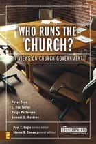 Who Runs the Church? - 4 Views on Church Government ebook by Paul E. Engle, Steven B. Cowan