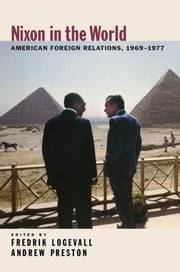 Nixon in the World : American Foreign Relations 1969-1977 - American Foreign Relations, 1969-1977 ebook by Fredrik Logevall;Andrew Preston