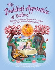 The Buddha's Apprentice at Bedtime - Tales of Compassion and Kindness for You to Read with Your Child - to Delight and Inspire ebook by Dharmachari Nagaraja