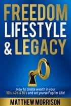 FREEDOM, LIFESTYLE & LEGACY - How to create wealth in your 30's, 40's, & 50's and set yourself up for Life! e-bog by Matthew Morrison