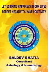 Let Us Bring Happiness In Our Lives-Forget Negativity -Have Positivity ebook by Baldev Bhatia