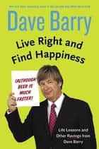 Live Right and Find Happiness (Although Beer is Much Faster) ebook by Dave Barry