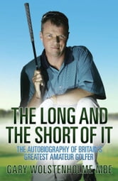 The Long and the Short of It - The Autobiography of Britain's Greatest Amateur Golfer ebook by Gary Wolstenholme MBE