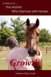 In Search of the Master Who Dances with Horses: Growth ebook by Andrew-Glyn Smail