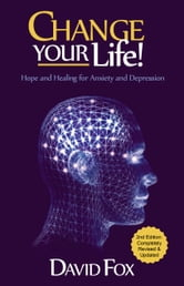 Change Your Life! - Hope & Healing for Anxiety and Depression ebook by David Fox