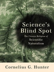 Science's Blind Spot - The Unseen Religion of Scientific Naturalism ebook by Cornelius Hunter