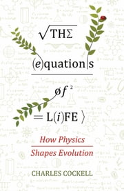 The Equations of Life - How Physics Shapes Evolution ebook by Charles Cockell