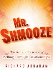 Mr. Shmooze - The Art and Science of Selling Through Relationships ebook by Richard Abraham