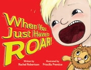 When You Just Have to Roar! ebook by Rachel Robertson,Priscilla  Prentice