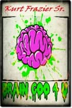 Brain Goo 4 U ebook by Kurt Frazier Sr
