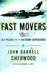 Fast Movers - Jet Pilots and the Vietnam Experience ebook by John Sherwood