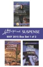 Love Inspired Suspense May 2015 - Box Set 1 of 2 - Trail of Evidence\Gone Missing\Lethal Exposure ebook by Lynette Eason, Camy Tang, Elisabeth Rees