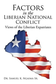 Factors in the Liberian National Conflict: Views of the Liberian Expatriates ebook by Dr. Samuel K. Ngaima  Sr.