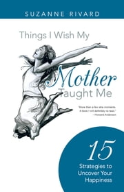 Things I Wish My Mother Taught Me - 15 Strategies to Uncover Your Happiness ebook by Suzanne Rivard